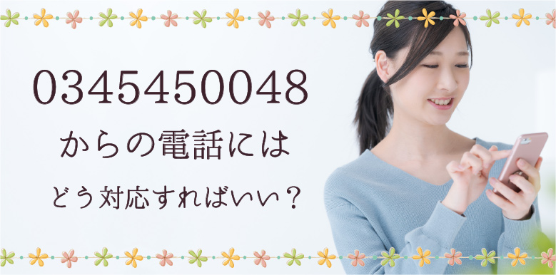0345450048からの電話にはどう対応すればいい?