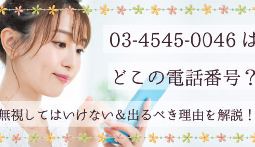 03-4545-0046はどこの電話番号?無視してはいけない&出るべき理由を解説!